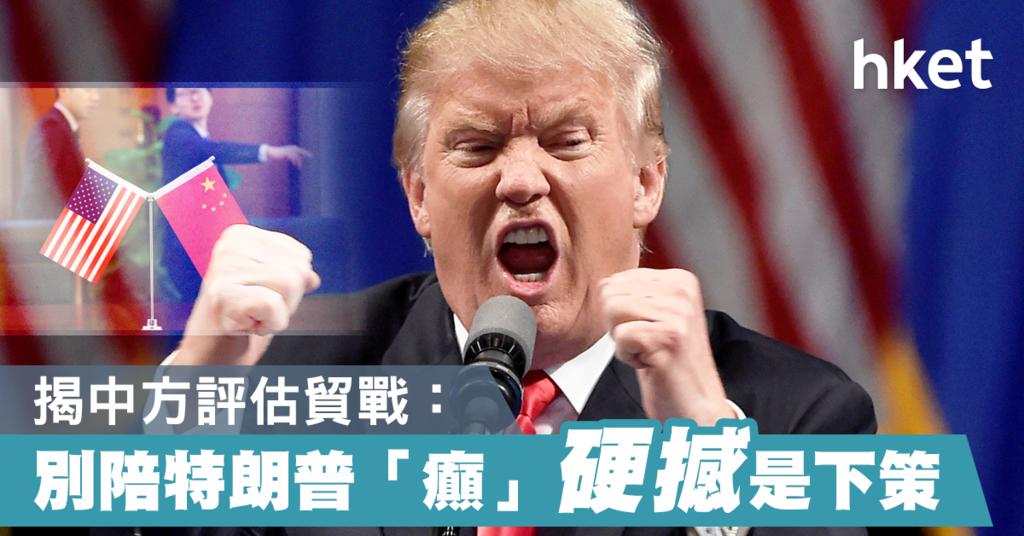 【中美貿易戰】揭中方評估特朗普:別陪他「癲」 硬撼是下策