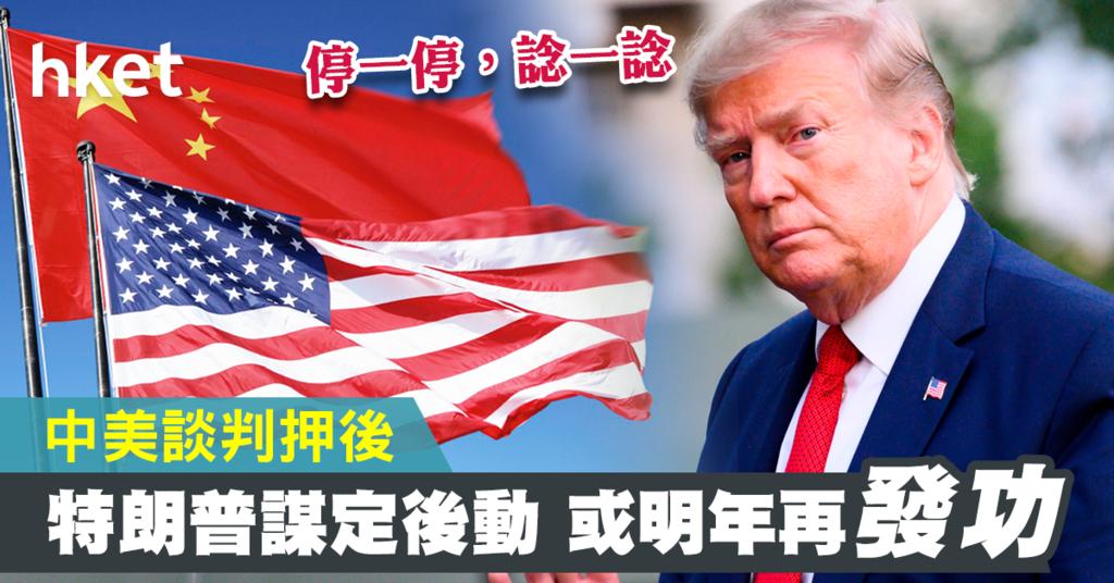 【中美貿易戰】談判押後特朗普謀定後動大攻勢或待明年再發動