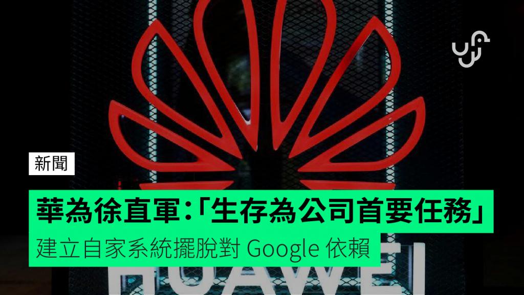 華為徐直軍:「生存為公司首要任務」 建立自家系統擺脫對Google 依賴| 香港unwire.hk 玩生活.樂科技